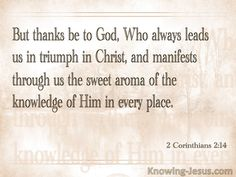 2 Corinthians 2:14 (KJV) ~ Now thanks be unto God, which always causeth us to triumph in Christ, and maketh manifest the savour of his knowledge by us in every place.