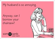 My husband is so annoying. Anyway, can I borrow your chainsaw?