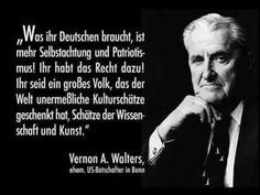 Was ihr Deutschen braucht, ist mehr Selbstachtung und Patriotismus! Ihr habt das Recht dazu! Ihr seid ein großes Volk, das der Welt unermessliche Kulturschätze geschenkt hat, Schätze der Wissenschaft und Kunst. — Vernon A. Walters (ehem. US-Botschafter in Bonn)