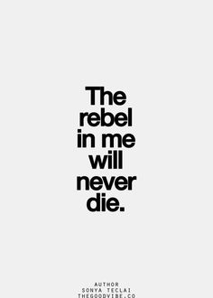 the rebel in me will never die.. let the rebel in me touch the rebel in you, rebels we will be and set us free, all humanity.