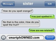 Thats totally reminds me of me and lexie :) Only im the one who cnt spell lol