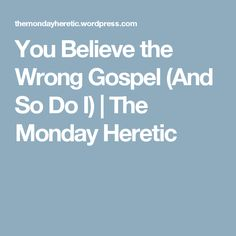 You Believe the Wrong Gospel (And So Do I) | The Monday Heretic