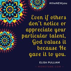 Even if others don't notice or appreciate your particular talent, God values it because He gave it to you. #theNEWyou