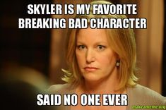 Skyler Is My Favorite Breaking Bad Character - Said No One Ever