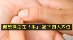 健康操之在「手」:記下「四大手部穴位」簡單按,便祕、咳嗽、消化不良、肩頸痠痛都有救了! - 生活文摘