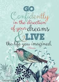 Go Confidently in the direction of your dreams and Live the life you imagined. Thoreau