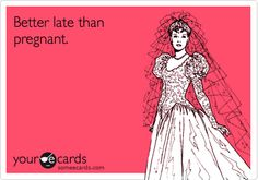 Funny Wedding/Engagement Ecard: Better late than pregnant.