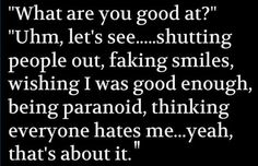 what are you good at? uhm, let's see....shutting people out, faking smiles, wishing i was good enough, being paranoid, thinking everyone hates me...yeah that's about it