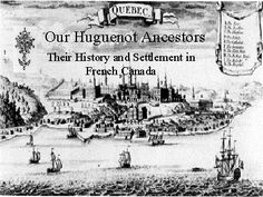 Our Huguenot Ancestors quote I was quite familiar with the history of Protestantism in France so I decided to start investigate if our historians were telling the truth. The results of my research conduct me to realize that the Huguenot presence in New-France was quite larger then we have been told & that they had played an important part in the discovery and colonization of America Far most if the French politics had been different toward the Huguenots the whole history of New-France see…
