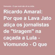 """Ricardo Amaral: Por que a Lava Jato atiça os jornalistas de """"tiragem"""" na caçada a Lula - Viomundo - O que você não vê na mídia"""