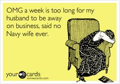 OMG a week is too long for my husband to be away on business, said no Navy wife ever.