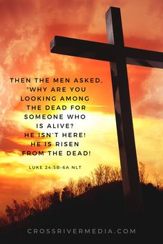 "Then the men asked, ""Why are you looking among the dead for someone who is alive? He isn't here! He is risen from the dead! - Luke 24:5b-6a NLT"