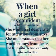 """""""When a girl is confident of Christ's love for her, she won't feel desperate for attention from guys. She understands that her worth comes from Jesus and true satisfaction can only be found in Him."""" @girldefined"""