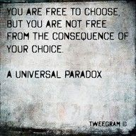 You are free to choose, but you are not free from the consequences of your choice.