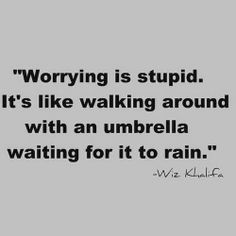 """""""Worrying is stupid. It's like walking around with an umbrella waiting for it to rain."""" - Wiz Khalifa -- now I worry a hella lot but this quote still makes a lot of sense. not gonna be able to stop me worrying though Motivacional Quotes, Quotable Quotes, Great Quotes, Words Quotes, Quotes To Live By, Funny Quotes, Inspirational Quotes, Sayings, Qoutes"""