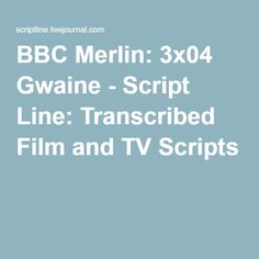 BBC Merlin: 3x04 Gwaine - Script Line: Transcribed Film and TV Scripts