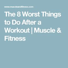 The 8 Worst Things to Do After a Workout | Muscle & Fitness