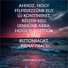 AHHOZ, HOGY FELFEDEZZÜNK EGY ÚJ KONTINENST, KÉSZEN KELL LENNÜNK ARRA, HOGY ELVESZÍTSÜK A PART BIZTONSÁGÁT.  /BRIAN TRACY/   www.DrMotivator.hu Life Quotes, Wisdom, Beach, Quotes About Life, Quote Life, The Beach, Living Quotes, Quotes On Life, Beaches