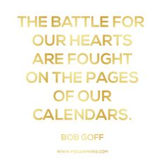 """the battle for our hearts are fought on the pages of our calendars."" - bob goff"