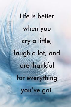 Life is better when you cry a little, laugh a lot, and are thankful for everything you've got. Good Life Quotes, Self Love Quotes, Inspiring Quotes About Life, Quotes For Him, Wisdom Quotes, Bible Quotes, Quotes To Live By, Thankful Quotes Life, Positive Quotes