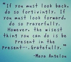 If you must look back, do so forgivingly. If you must look forward, do so prayerfully. However, the wisest thing you can do is be present in the present....gratefully. -Maya Angelou