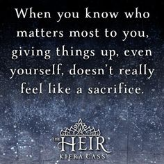 """""""When you know who matters most to you, giving things up, even yourself, doesn't really feel like a sacrifice."""" THE HEIR by Kiera Cass Ya Book Quotes, Favorite Book Quotes, Words Quotes, The Selection Kiera Cass, The Selection Book, Kiera Cass Books, Literary Love Quotes, Maxon Schreave, Twilight Quotes"""