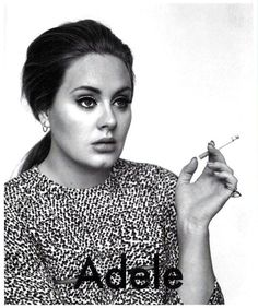 Adele...i LOVE this girl and her fab voice. hate that she smokes. what a shame that would be if stupid cigarettes ruined such a talent someday!