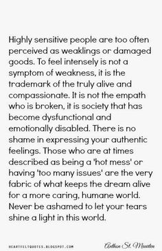 Highly Sensitive People: Are too often perceived as weaklings or damaged goods. To feel intensity is not a symptom of weakness, it is the trademark of the truly alive and compassionate.