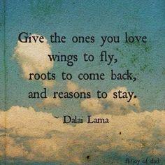 """""""Dê a quem você ama asas para voar,  raízes para voltar, e razões para ficar.""""   Dalai Lama"""