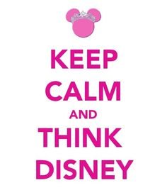 Keep Calm And Think Disney! Love this! Have to pin again and again!