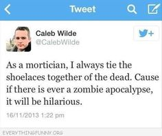 as a mortician Caleb Wilde I always tie the shoelaces together of the dead, Cause if there is ever a Zombie Apocalypse it will be hilarious Dump A Day Funny Pictures Of The Day - 91 Pics Lol, We Are Bears, Funny Facebook Status, Facebook Feed, Six Feet Under, Thats The Way, I Love To Laugh, Look At You, Zombie Apocalypse
