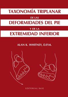 """""""Taxonomía triplanar de las deformidades del pie y de la extremidad inferior"""" / Alan K. Whitney. Barcelona : Base, 2016. Matèries : Peu; Biomecànica; Malformacions del peu; Malalties del peu; Podologia. #nabibbell"""