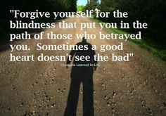 Forgive yourself for the blindness that put you in the path of those who betrayed you. Sometimes a good heart doesn't see the bad ~ God is H...