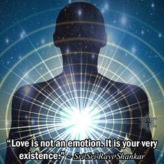 """Love is not an emotion. It is your very existence."" ~ Sri Sri Ravi Shankar"