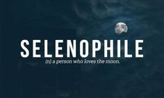 Selenophile (n.) a person who loves the moon