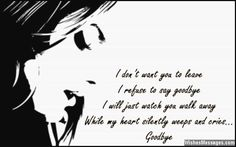 I don't want you to leave, I refuse to say goodbye. I will just watch you walk away while my heart silently weeps and cries.