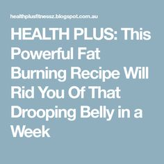 HEALTH PLUS: This Powerful Fat Burning Recipe Will Rid You Of That Drooping Belly in a Week