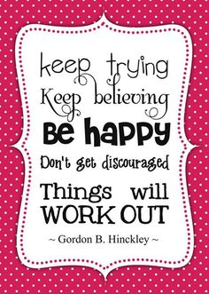 """""""Keep trying. Keep believing. Be happy. Don't get discouraged. Things will work out."""" -Gordon B. Hinckley"""