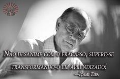 """""""Não desanime com o fracasso, supere-se transformando-o em aprendizado!"""" —Içami Tiba, psiquiatra, educador e escritor (15 de março de 1941 — 02 de Agosto de 2015)."""