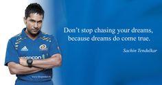 Don't stop chasing your dreams, because dreams do come true. – Sachin Tendulkar