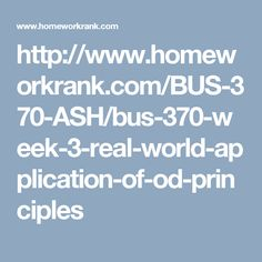 http://www.homeworkrank.com/BUS-370-ASH/bus-370-week-3-real-world-application-of-od-principles