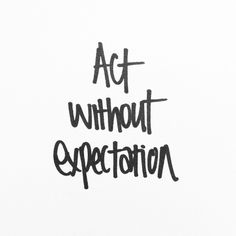 Don't act because of how your action will be perceived. And don't act because it is what is expected of you. And most of all, don't act and expect anything from another, because it more than likely won't end up being the outcome you want.