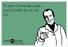 If I sent Christmas cards, you'd totally be on my list.