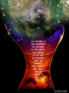My father is the Universe, My mother is the Earth, My temple is Nature, My…