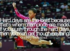 Hard days are the best because that's when champions are made. If you push through the hard days, then you can get through anything. -Gabby Douglas