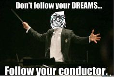 If only people stopped following their dreams to follow the band director...im not sure if the world would be a better place...