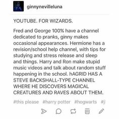 YES. And Molly does baking and knitting (her famous jumpers) and Neville does plants and things (gardening) and often goes on Hagrid's channel and Luna explains myths and legends! PLEASE. - Eve