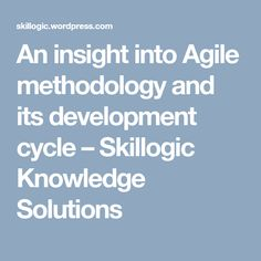 An insight into Agile methodology and its development cycle – Skillogic Knowledge Solutions