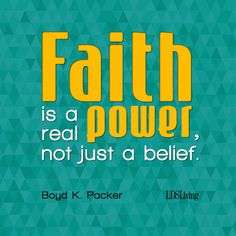 """""""Faith is a real power, not just a belief.""""  Boyd K. Packer"""