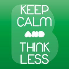 #keepcalmand ... THINK LESS